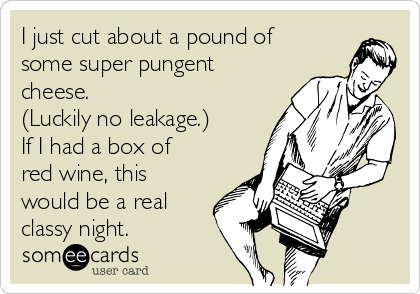I just cut about a pound of some super pungent cheese.  (Luckily no leakage.)  If I had a box of red wine, this would be a real classy night.