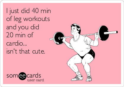 I just did 40 min of leg workouts and you did 20 min of cardio... isn't that cute.