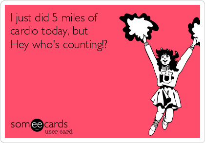 I just did 5 miles of cardio today, but Hey who's counting!?