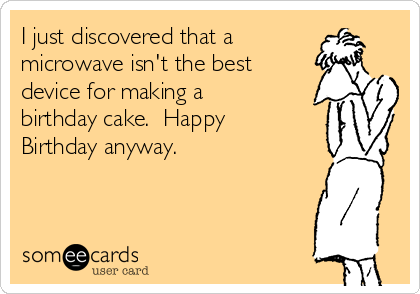 I just discovered that a microwave isn't the best device for making a birthday cake.  Happy Birthday anyway.