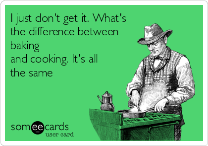 I just don't get it. What's the difference between baking and cooking. It's all the same