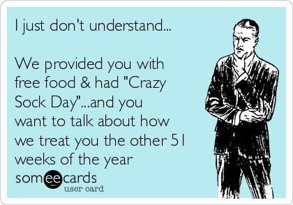"""I just don't understand...  We provided you with free food & had """"Crazy Sock Day""""...and you want to talk about how we treat you the other 51 weeks of the year"""