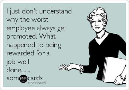 I just don't understand why the worst employee always get promoted. What happened to being rewarded for a job well done.......