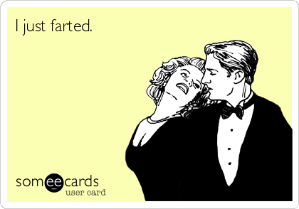 I just farted.