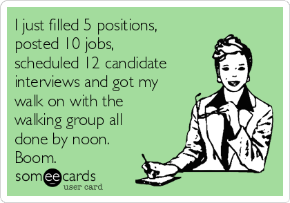 I just filled 5 positions, posted 10 jobs, scheduled 12 candidate interviews and got my walk on with the walking group all done by noon. Boom.