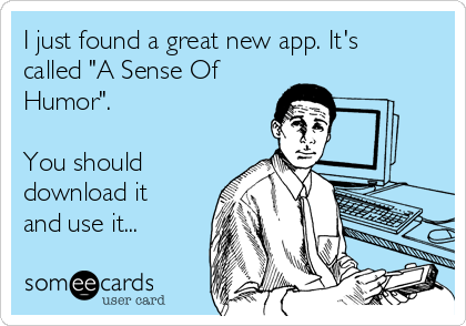 "I just found a great new app. It's called ""A Sense Of Humor"".   You should download it and use it..."