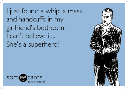 I just found a whip, a mask and handcuffs in my girlfriend's bedroom.  I can't believe it... She's a superhero!