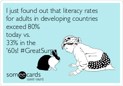 I just found out that literacy rates for adults in developing countries exceed 80% today vs. 33% in the '60s! #GreatSurge