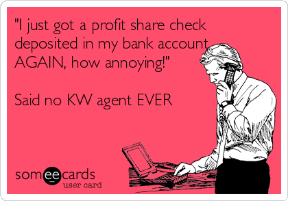 """I just got a profit share check deposited in my bank account... AGAIN, how annoying!""  Said no KW agent EVER"