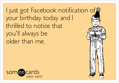 I just got Facebook notification of your birthday today and I  thrilled to notice that you'll always be older than me.