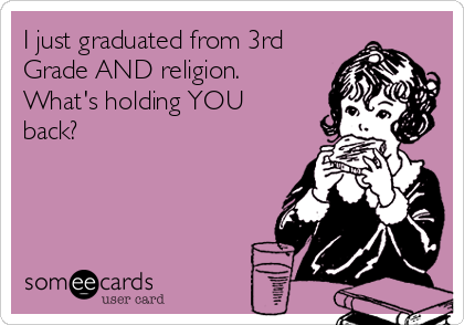 I just graduated from 3rd Grade AND religion.  What's holding YOU back?