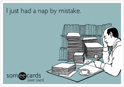 I just had a nap by mistake.