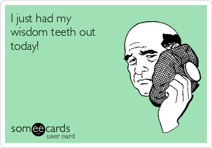 I just had my wisdom teeth out today!