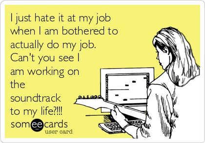 I just hate it at my job when I am bothered to actually do my job. Can't you see I am working on the soundtrack to my life?!!!