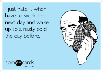 I just hate it when I have to work the next day and wake up to a nasty cold the day before.