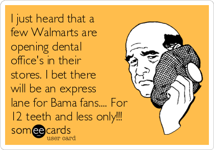 I just heard that a few Walmarts are opening dental office's in their stores. I bet there will be an express lane for Bama fans.... For 12 teeth and less only!!!