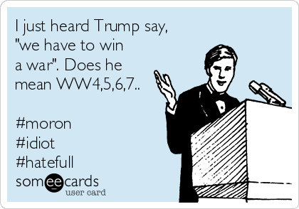 """I just heard Trump say, """"we have to win a war"""". Does he mean WW4,5,6,7..  #moron #idiot #hatefull"""