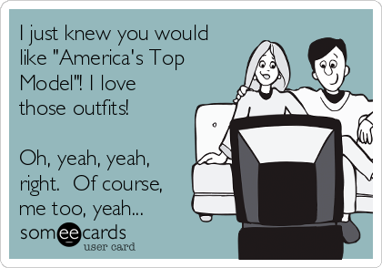"I just knew you would like ""America's Top Model""! I love those outfits!  Oh, yeah, yeah, right.  Of course, me too, yeah..."