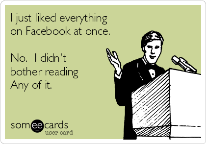 I just liked everything on Facebook at once.    No.  I didn't bother reading Any of it.