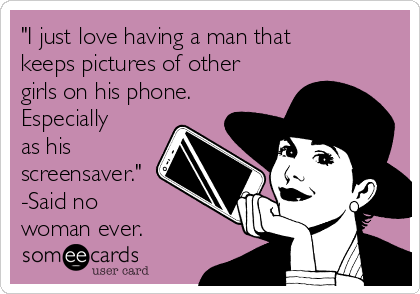"""""""I just love having a man that keeps pictures of other girls on his phone. Especially as his screensaver."""" -Said no woman ever."""