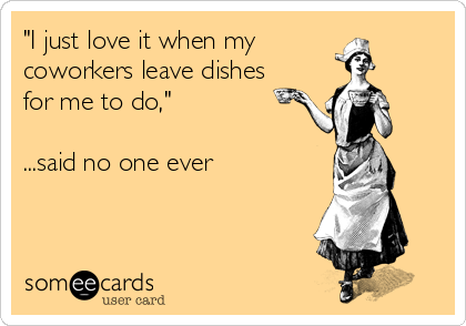 """""""I just love it when my  coworkers leave dishes for me to do,""""  ...said no one ever"""