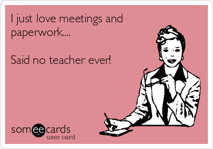 I just love meetings and paperwork....  Said no teacher ever!