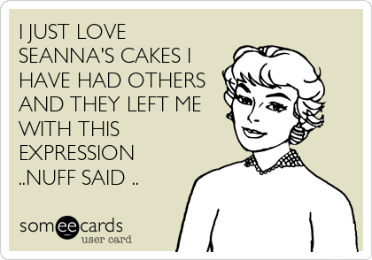 I JUST LOVE SEANNA'S CAKES I HAVE HAD OTHERS AND THEY LEFT ME WITH THIS EXPRESSION ..NUFF SAID ..
