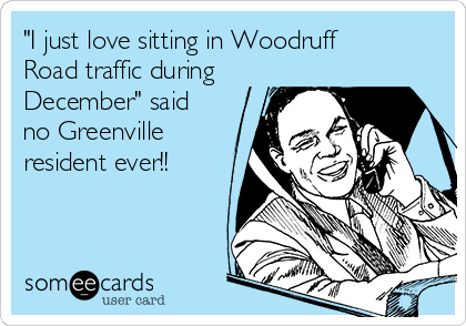 """I just love sitting in Woodruff Road traffic during December"" said no Greenville resident ever!!"