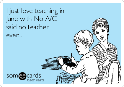 I just love teaching in June with No A/C said no teacher ever...