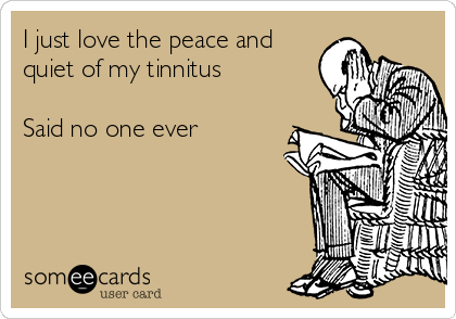 I just love the peace and quiet of my tinnitus  Said no one ever