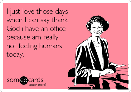 I just love those days when I can say thank God i have an office because am really not feeling humans today.