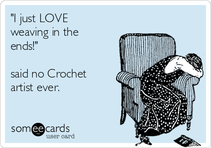 """""""I just LOVE weaving in the ends!""""   said no Crochet artist ever."""