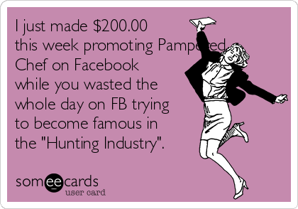"""I just made $200.00 this week promoting Pampered Chef on Facebook while you wasted the whole day on FB trying to become famous in the """"Hunting Industry""""."""