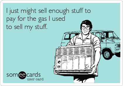 I just might sell enough stuff to pay for the gas I used to sell my stuff.