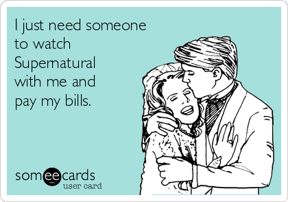 I just need someone to watch Supernatural with me and pay my bills.