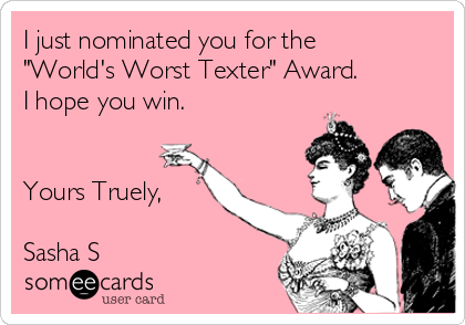 """I just nominated you for the """"World's Worst Texter"""" Award. I hope you win.   Yours Truely,  Sasha S"""