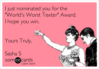 """I just nominated you for the """"World's Worst Texter"""" Award. I hope you win.   Yours Truly,  Sasha S"""