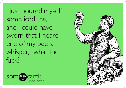 "I just poured myself some iced tea,     and I could have sworn that I heard one of my beers whisper, ""what the fuck?"""