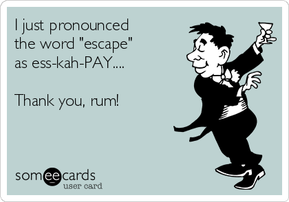 "I just pronounced  the word ""escape""  as ess-kah-PAY....  Thank you, rum!"