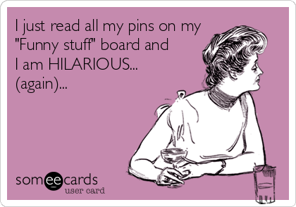 """I just read all my pins on my  """"Funny stuff"""" board and I am HILARIOUS... (again)..."""