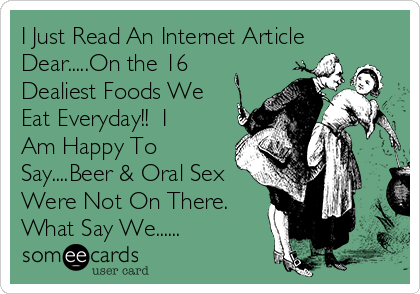 I Just Read An Internet Article Dear.....On the 16 Dealiest Foods We Eat Everyday!!  I Am Happy To Say....Beer & Oral Sex Were Not On There.  What Say We......