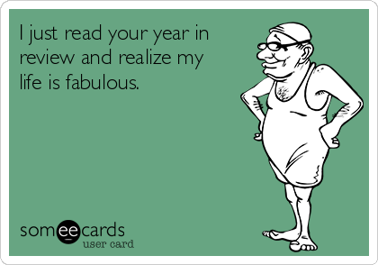 I just read your year in review and realize my life is fabulous.