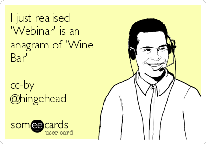I just realised 'Webinar' is an anagram of 'Wine Bar'  cc-by @hingehead
