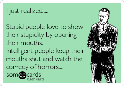 I just realized.....  Stupid people love to show their stupidity by opening their mouths. Intelligent people keep their mouths shut and watch the comedy of horrors....
