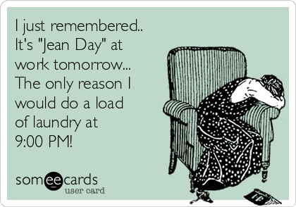 "I just remembered.. It's ""Jean Day"" at  work tomorrow... The only reason I  would do a load of laundry at  9:00 PM!"