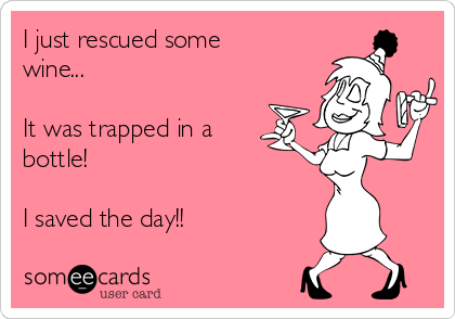 I just rescued some wine...  It was trapped in a bottle!  I saved the day!!