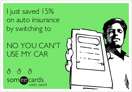 I just saved 15%  on auto insurance by switching to  NO YOU CAN'T USE MY CAR