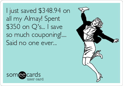 I just saved $348.94 on all my Almay! Spent $350 on Q's... I save so much couponing!.... Said no one ever...