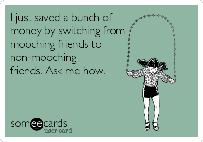 I just saved a bunch of  money by switching from mooching friends to non-mooching friends. Ask me how.