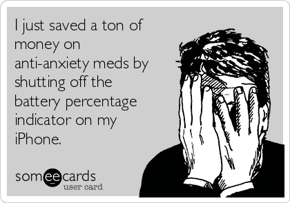 I just saved a ton of money on anti-anxiety meds by shutting off the battery percentage indicator on my iPhone.